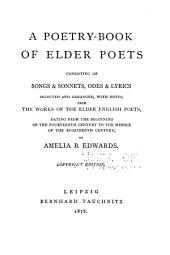 A Poetry-book of Elder Poets: Consisting of Songs & Sonnets, Odes & Lyrics, Selected and Arranged, with Notes, from the Works of the Elder English Poets, Dating from the Beginning of the Fourteenth Century to the Middle of the Eighteenth Century