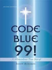 CODE BLUE 99! - A Miraculous True Story!: SECOND EDITION