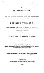 A Practical Essay on the Disease Generally Known Under the Denomination of Delirium Tremens: Written Principally with a View to Elucidate Its Division Into Distinct Stages, and Hence to Simplify Its Method of Cure