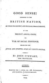 Good sense: addressed to the British nation ... in the present awful crisis, or war of social existence. Exhibiting the ... state of various nations