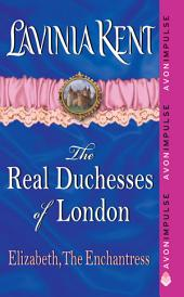 Elizabeth, The Enchantress: The Real Duchesses of London