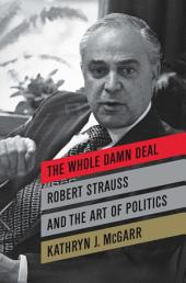 The Whole Damn Deal: Robert Strauss and the Art of Politics