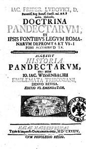 Iac. Frider. Ludovici ... Doctrina Pandectarum, ex ipsis fontibus legum Romanarum depromta et vsui fori accommodata. Accessit historia pandectarum, nec non Io. Iac. Wissenbachii emblemata Triboniani, denuo reuisa