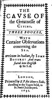 The Cause of the Greatnesse of Cities: Three Bookes. With Certaine Observations Concerning the Sea. Written in Italian, by Iohn Botero: and Translated Into English by Sir T.H.