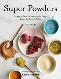 Super Powders  Adaptogenic Herbs And Mushrooms For Energy  Beauty  Mood  And Well Being