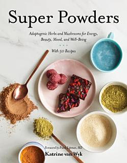 Super Powders  Adaptogenic Herbs and Mushrooms for Energy  Beauty  Mood  and Well Being Book