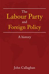 The Labour Party and Foreign Policy: A History