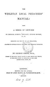 The Wesleyan local preachers' manual: being a ser. of lectures on Bibical science, &c