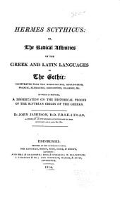 Hermes Scythicus: Or, The Radical Affinities of the Greek and Latin Languages to the Gothic: Illustrated from the Moeso-Gothic, Anglo-Saxon, Francic, Alemannie, Suio-Gothic, Icelandic Etc. To which is Prefixed, a Dissertation on the Historical Proofs of the Scythian Origin of the Greeks