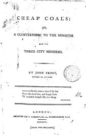 Cheap Coals: Or, a Countermine to the Minister and His Three City Members. By John Frost, Citizen of London, Volume 10