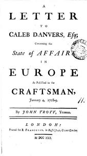 A Letter to Caleb D'Anvers, Esq; Concerning the State of Affairs in Europe as Published in the Craftsman, January 4, 1728-9. By John Trott, Yeoman: Volume 11