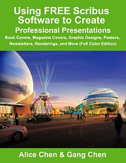Using Free Scribus Software to Create Professional Presentations  Book Covers  Magazine Covers  Graphic Designs  Posters  Newsletters  Renderings  and Book