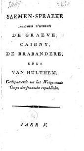 Saemen-spraeke tusschen d'heeren De Graeve, Caigny, De Brabandere, ende Van Hulthem, gedeputeerde tot het wetgevende corps der Fransche Republieke