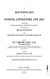 A Dictionary of Science, Literature, and Art: Comprising the History, Description, and Scientific Principles of Every Branch of Human Knowledge; with the Derivation and Definition of All the Terms in General Use