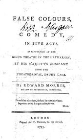 False Colours: A Comedy, in Five Acts, as Performed at the King's Theatre in the Haymarket, by His Majesty's Company from the Theatre-Royal, Drury Lane