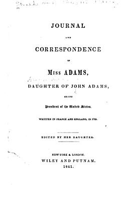 Journal and Correspondence of Miss Adams  Daughter of John Adams  Second President of the United States
