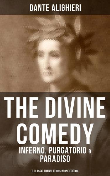 THE DIVINE COMEDY: Inferno, Purgatorio & Paradiso (3 Classic Translations in One Edition)