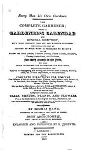 Every Man His Own Gardener: The Complete Gardener : Being a Gardener's Calendar and General Directory, Much More Complete Than Any One Hitherto Published ...
