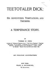 Teetotaler Dick: his adventures, temptations and triumphs: A temperance story