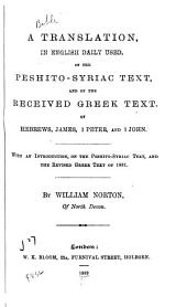 A Translation, in English Daily Used, of the Peshito-Syriac Text, and of the Received Greek Text, of Hebrews, James, 1 Peter, and 1 John: With an Introduction on the Peshito-Syriac Text, and the Revised Greek Text of 1881