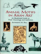 Animal Motifs in Asian Art: An Illustrated Guide to Their Meanings and Aesthetics