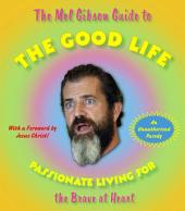 The Mel Gibson Guide to the Good Life: Passionate Living for the Brave at Heart