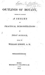 Outlines of Botany, intended to accompany a series of practical demonstrations in that science given by W. Knight