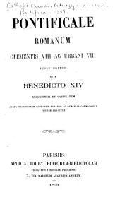 Pontificale Romanum: Clementis VIII ac Urbani VIII jussu editum et a Benedicto XIV, recognitum et castigatum, juxta recèntioren editionem Romanam ac demum in commodiorem formam redactum