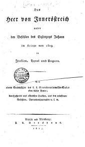Das Heer von Inneröstreich unter den Befehlen des Erzherzogs Johann im Kriege von 1809 in Italien, Tyrol und Ungarn. Von einem Stabsoffizier des k.k. Generalquartiermeister-Stabes eben dieser Armee; durchgehends aus officiellen Quellen, aus den erlassenen Befehlen, Operationsjournalen u.s.w
