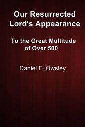 Our Resurrected Lord's Appearance: To the Great Multitude of Over 500