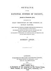 Outline of the Rational System of Society, Founded on Demonstrable Facts, Developing the First Principles of the Science of Human Nature: Being the Only Effectual Remedy for the Evils Experienced by the Population of the World, the Gradual Adoption of which Would Tranquilize the Present Agitated State of Society, and Relieve it from Moral and Physical Evils, by Removing the Causes which Produce Them
