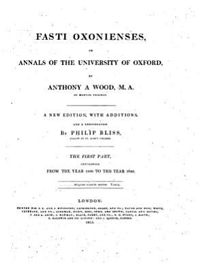 Athen   Oxonienses  An Exact History of All the Writers and Bishops who Have Their Education in the University of Oxford  To which are Added the Fasti  Or Annals of the Said University  By Anthony A Wood  M  A  of Merton College  A New Edition  with Additions  and a Continuation by Philip Bliss  Fellow of St  John s College  Vol  1   4   PDF