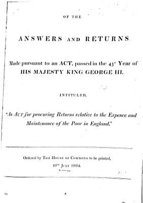 Abstract of the Answers and Returns Made Pursuant to an Act  Passed in the 43d Year of His Majesty King George III  Intituled  An Act for Procuring Returns Relative to the Expence and Maintenance of the Poor in England   PDF