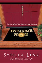 Welcome Home: Creating What You Want by How You Live