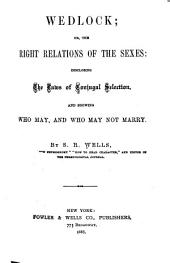 Wedlock: Or, The Right Relations of the Sexes: Disclosing the Laws of Conjugal Selection, and Showing who May, and who May Not Marry
