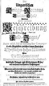 Deß Ungarischen Kriegs-Romans vierdter Theil, fürstellend eine genaue Beschreibung deß Feld-Zuges, wie derselbe Anno 1686. biß zu Anfang der Campagne A. 1687. fürgefallen, zwischen denen sämtlichen Christlichen hohen Alliirten wider die Mahometaner ... samt andern verschiedenen nützlichen Discursen und Materien, absonderlich denen denckwürdigsten Feld- und See-Schlachten, die jemahl zwischen den Christen und Türcken vorgegangen, unter einer anmuthigen Liebes- und Helden-Geschichte: 4