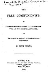 The Free Communionist : Or Unrestricted Communion of the Lord's Supper with All True Believers, Advocated: And Objections of Restricted Communionists, Considered: in Four Essays