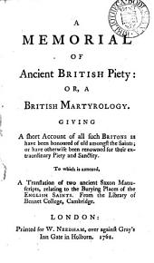 A Memorial of Ancient British Piety: Or, a British Martyrology. Giving a Short Account of All Such Britons as Have Been Honoured of Old Amongst the Saints; ... To which is Annexed, a Translation of Two Ancient Saxon Manuscripts, Relating to the Burying Places of the English Saints. ...