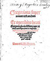 Gregoriana super nouum testame[n]tum: Ex operibus beati Gregorij gloriosissimi pape et co[n]fessoris, insigne, pium ac religiosum exceptionum opus super nouum testame[n]tum