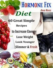 Hormone Fix Diet : 60 Great Simple Recipes to Increase Energy Lose Weight Look Younger Slimmer & Fresh