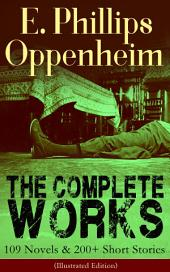 The Complete Works of E. Phillips Oppenheim: 109 Novels & 200+ Short Stories (Illustrated Edition): Complete Spy Novels, Murder Mysteries & Thriller Classics In One Volume: Great Impersonation, Murder at Monte Carlo, The Double Traitor, Devil's Paw, Cinema Murder, Wrath to Come...