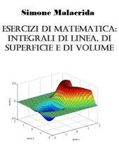 Esercizi di matematica: integrali di linea, di superficie e di volume