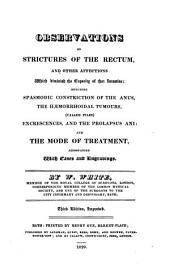 Observations on Strictures of the Rectum: And Other Affections which Diminish the Capacity of that Intestine : Including Spasmodic Constriction of the Anus, the Haemorrhoidal Tumours, (called Piles) Excrescences, and the Prolapsus Ani : and the Mode of Treatment, Accompanied with Cases and Engravings