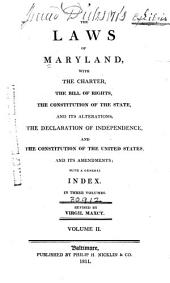The Laws of Maryland: With the Charter, the Bill of Rights, the Constitution of the State, and Its Alterations, the Declaration of Independence, and the Constitution of the United States, and Its Amendments : with a General Index, Volume 2