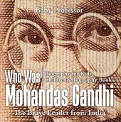 Who Was Mohandas Gandhi : The Brave Leader from India - Biography for Kids | Children's Biography Books