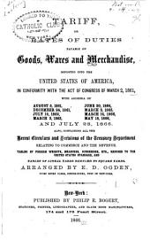 Tariff, Or, Rates of Duties Payable on Goods, Wares and Merchandise, Imported Into the United States of America: In Conformity with the Act of Congress of March 2, 1861, with Addenda of August 5, 1861 ... [to] July 28, 1866. Also, Containing All the Recent Circulars and Decisions of the Treasury Department Relating to Commerce and the Revenue. Tables of Foreign Weights, Measures, Currencies, Etc., Reduced to the United States Standard ...