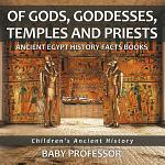 Of Gods, Goddesses, Temples and Priests - Ancient Egypt History Facts Books   Children's Ancient History