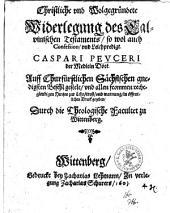 Christliche und Wolgegründete Widerlegung des Calvinischen Testaments, so wol auch Confession, und Leichpredigt. Caspari Peuceri...