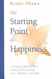 The Starting Point of Happiness: A Practical and Intuitive Guide to Discovering Love, Wisdom, and Faith