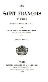 Vie de Saint François de Sales: évêque et prince de Genève par M. le Curé de Saint-Sulpice ....
